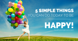 5 Simple Things You Can Do Today To Be Happy | healthylivinghowto.com